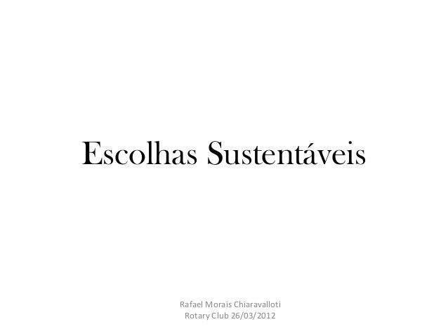 Escolhas Sustentáveis       Rafael Morais Chiaravalloti        Rotary Club 26/03/2012