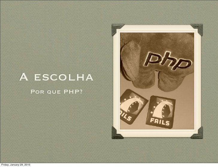 A escolha                        Por que PHP?     Friday, January 29, 2010