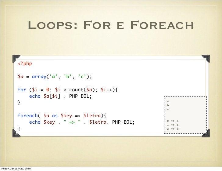 Loops: For e Foreach               <?php               $a = array('a', 'b', 'c');               for ($i = 0; $i < count($a...