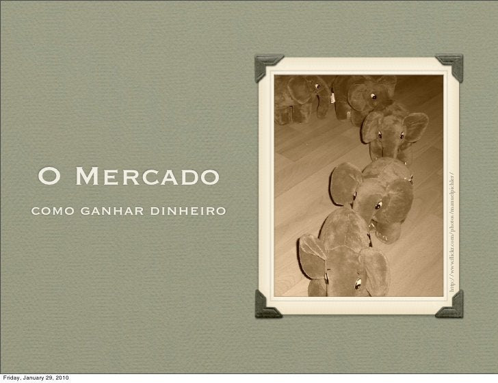 O Mercado                                      http://www.flickr.com/photos/manuelpichler/           como ganhar dinheiro  ...