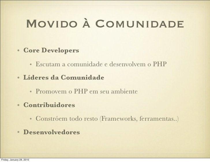 Movido à Comunidade              • Core Developers                            • Escutam a comunidade e desenvolvem o PHP  ...