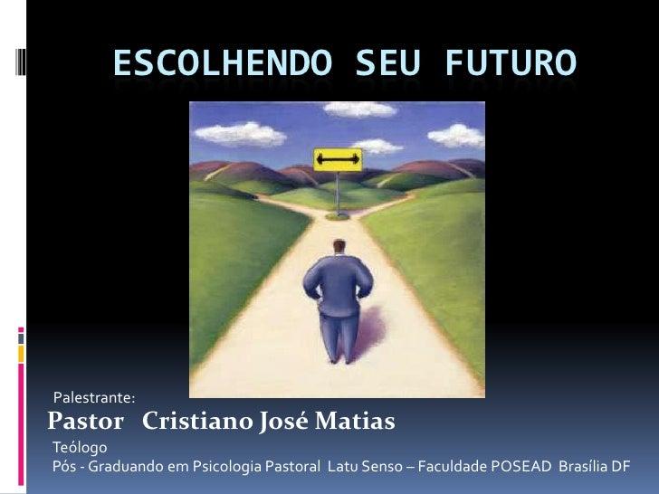 ESCOLHENDO SEU FUTUROPalestrante:Pastor Cristiano José MatiasTeólogoPós - Graduando em Psicologia Pastoral Latu Senso – Fa...