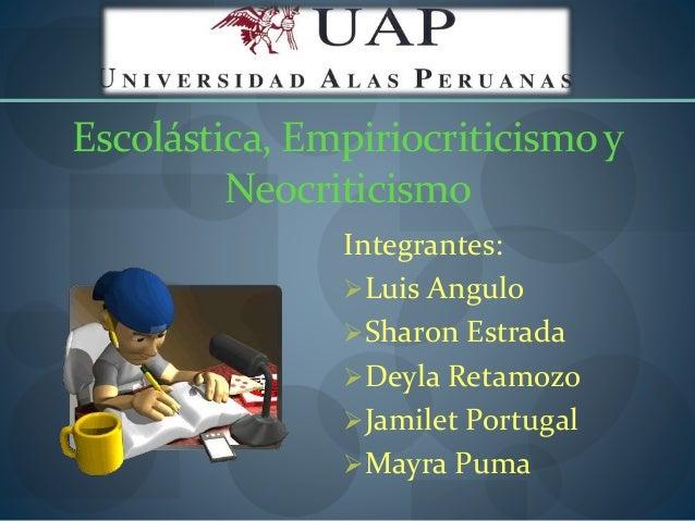 Escolástica, Empiriocriticismoy Neocriticismo Integrantes: Luis Angulo Sharon Estrada Deyla Retamozo Jamilet Portugal ...