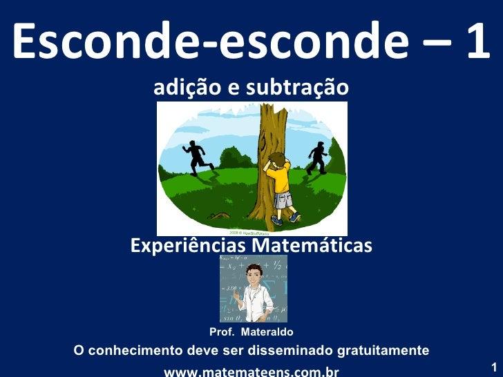 Esconde-esconde – 1 adição e subtração Experiências Matemáticas Prof.  Materaldo O conhecimento deve ser disseminado gratu...