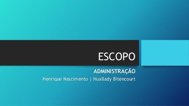 ESCOPO ADMINISTRAÇÃO Henrique Nascimento | Huallady Bitencourt