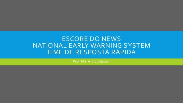 ESCORE DO NEWS NATIONAL EARLY WARNING SYSTEM TIME DE RESPOSTA RÁPIDA Prof. Me. Aroldo Gavioli