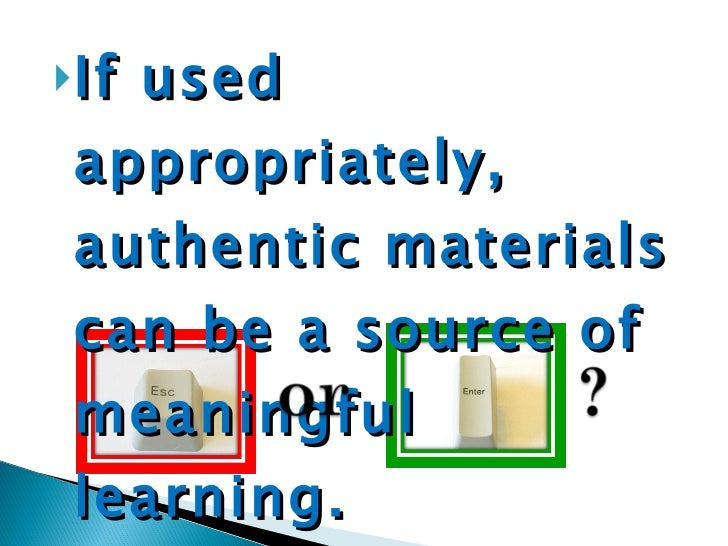 <ul><li>If used appropriately, authentic materials can be a source of meaningful learning. </li></ul>