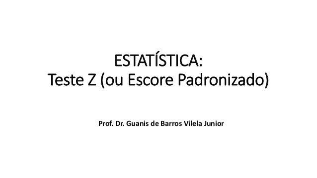 ESTATÍSTICA: Teste Z (ou Escore Padronizado) Prof. Dr. Guanis de Barros Vilela Junior