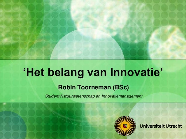 'Het belang van Innovatie'Robin Toorneman (BSc)Student Natuurwetenschap en InnovatiemanagementUniversiteit Utrecht