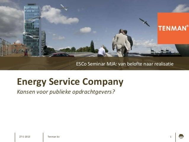 27-5-2013 1Energy Service CompanyKansen voor publieke opdrachtgevers?ESCo Seminar MJA: van belofte naar realisatieTenman bv