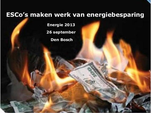 ESCo's maken werk van energiebesparing Energie 2013 26 september Den Bosch