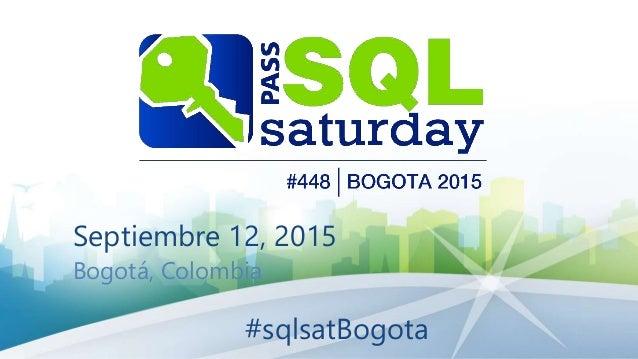 Septiembre 12, 2015 Bogotá, Colombia #sqlsatBogota