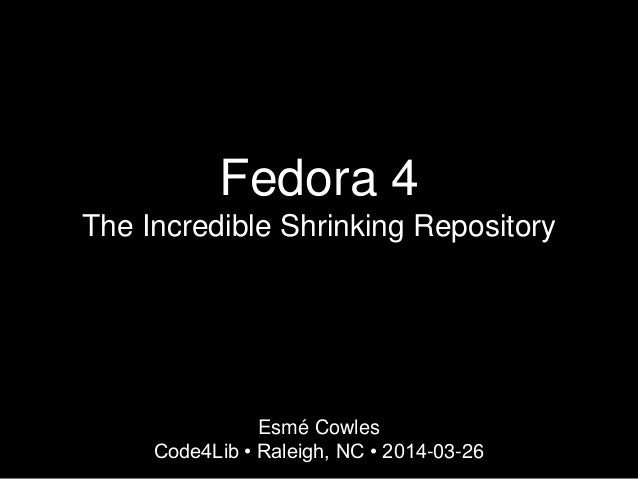 Fedora 4 The Incredible Shrinking Repository Esmé Cowles Code4Lib • Raleigh, NC • 2014-03-26