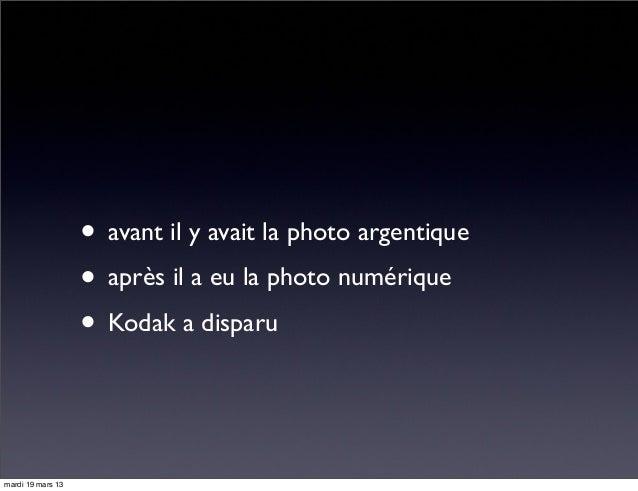 • avant il y avait la photo argentique • après il a eu la photo numérique • Kodak a disparu mardi 19 mars 13