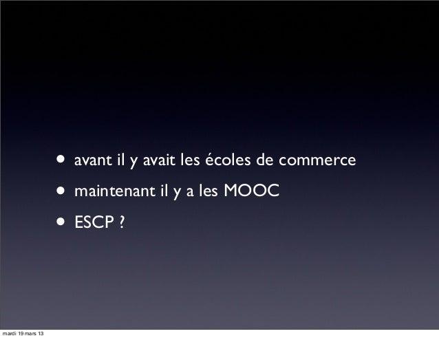 • avant il y avait les écoles de commerce • maintenant il y a les MOOC • ESCP ? mardi 19 mars 13
