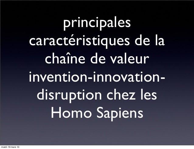 principales caractéristiques de la chaîne de valeur invention-innovation- disruption chez les Homo Sapiens mardi 19 mars 13