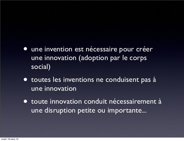 • une invention est nécessaire pour créer une innovation (adoption par le corps social) • toutes les inventions ne conduis...
