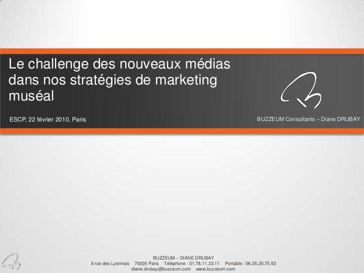 Le challenge des nouveaux médias dans nos stratégies de marketing muséal<br />BUZZEUM Consultants – Diane DRUBAY<br />ESCP...