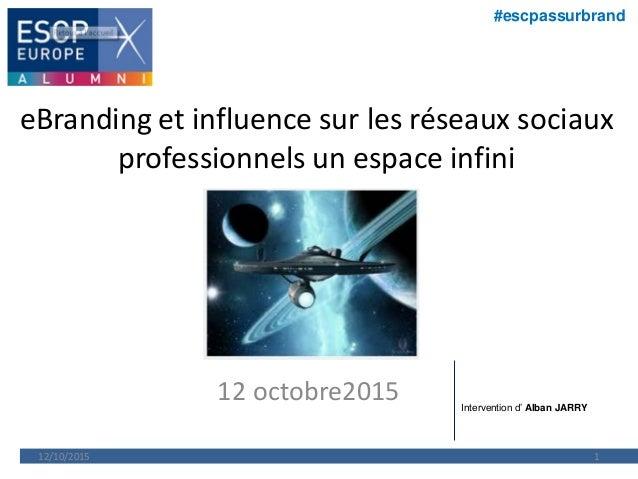 #escpassurbrand eBranding et influence sur les réseaux sociaux professionnels un espace infini 12 octobre2015 12/10/2015 1...