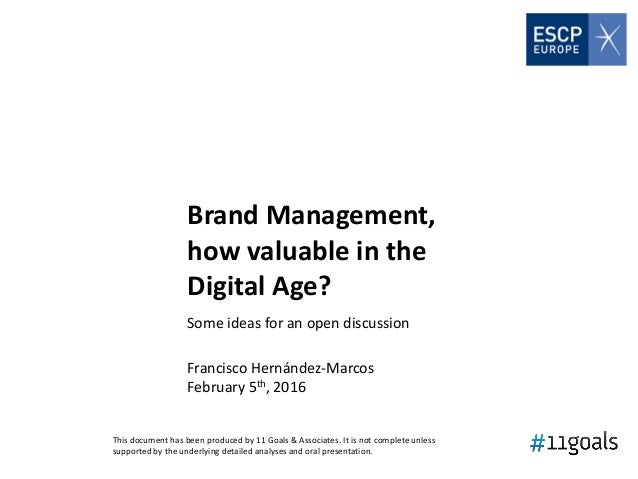 Brand Management, how valuable in the Digital Age? Some ideas for an open discussion Francisco Hernández-Marcos February 5...