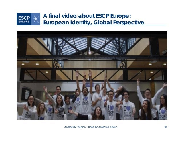 18 A final video about ESCP Europe: European Identity, Global Perspective AndreasM.Kaplan– DeanforAcademic Affairs