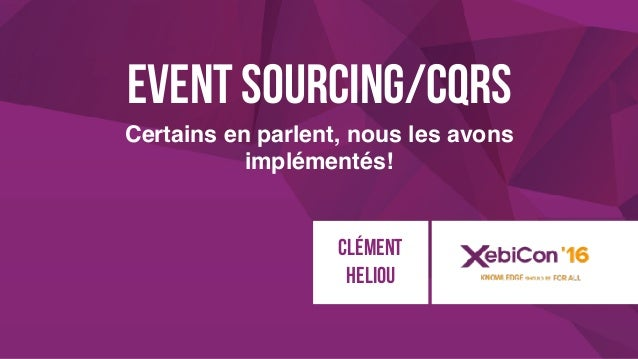 @xebiconfr #xebiconfr Event Sourcing/CQRS Certains en parlent, nous les avons implémentés! Clément HELIOU
