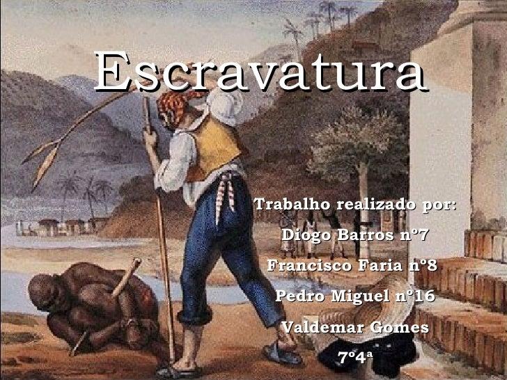 Escravatura Trabalho realizado por: Diogo Barros nº7 Francisco Faria nº8  Pedro Miguel nº16 Valdemar Gomes 7º4ª