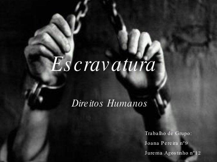 Escravatura <ul><li>Direitos Humanos </li></ul>Trabalho de Grupo: Joana Pereira nº9 Jurema Agostinho nº12