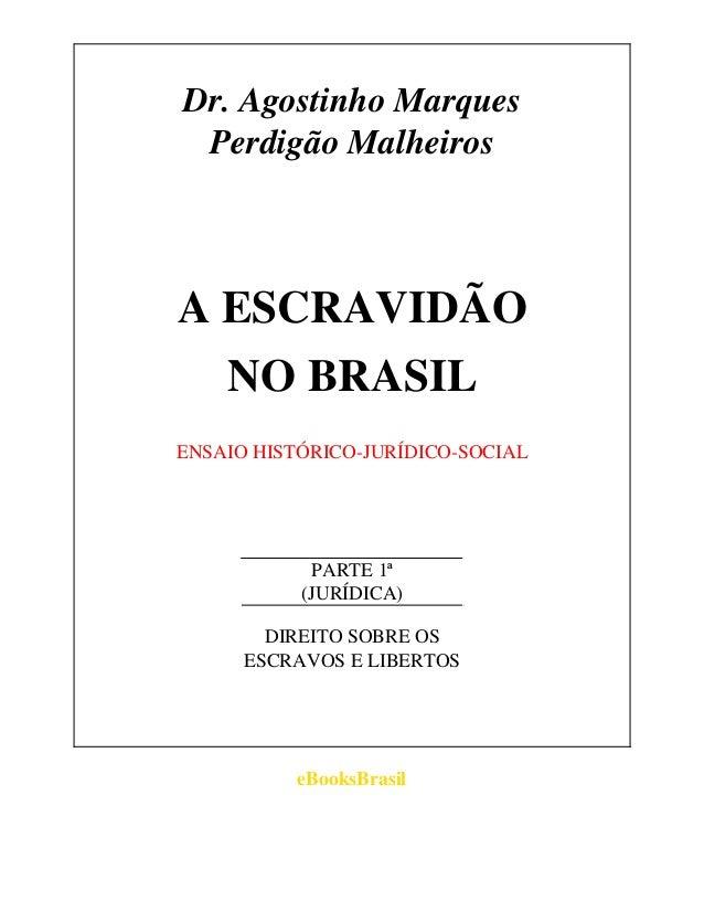 Dr. Agostinho Marques Perdigão MalheirosA ESCRAVIDÃO    NO BRASILENSAIO HISTÓRICO-JURÍDICO-SOCIAL            PARTE 1ª     ...