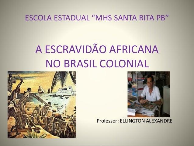 """ESCOLA ESTADUAL """"MHS SANTA RITA PB""""  A ESCRAVIDÃO AFRICANA  NO BRASIL COLONIAL  Professor: ELLINGTON ALEXANDRE"""