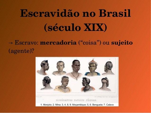 """Escravidão no Brasil  (século XIX)  → Escravo: mercadoria (""""coisa"""") ou sujeito  (agente)?"""