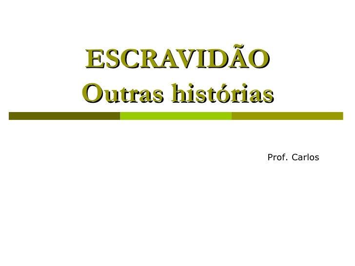 ESCRAVIDÃO Outras histórias Prof. Carlos   Prof. Carlos