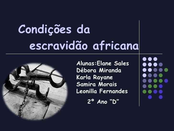 "Condições da  escravidão africana Alunas:Elane Sales Débora Miranda Karla Rayane Samira Morais Leonilla Fernandes 2º Ano ""D"""