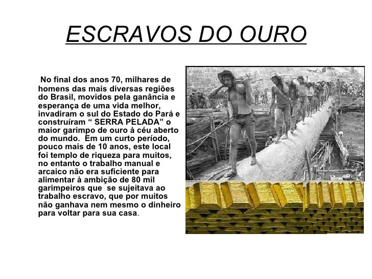 ESCRAVOS DO OURO <ul><li>No final dos anos 70, milhares de homens das mais diversas regiões do Brasil, movidos pela ganânc...