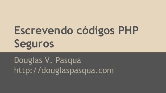 Escrevendo códigos PHP  Seguros  Douglas V. Pasqua  http://douglaspasqua.com