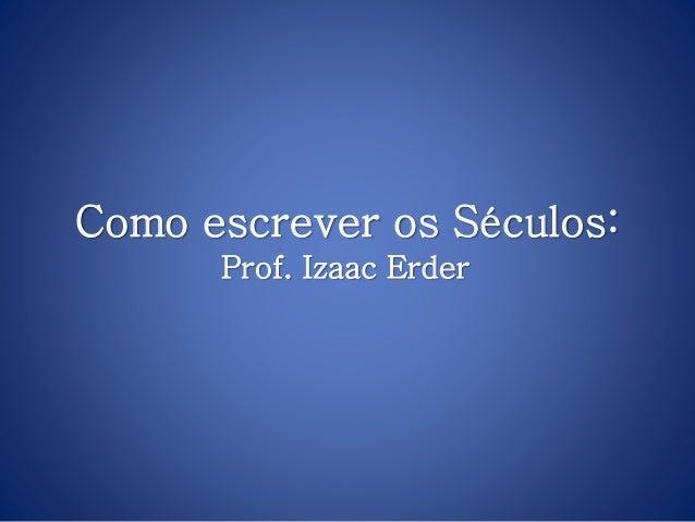 Como escrever os Séculos: Prof. Izaac Erder