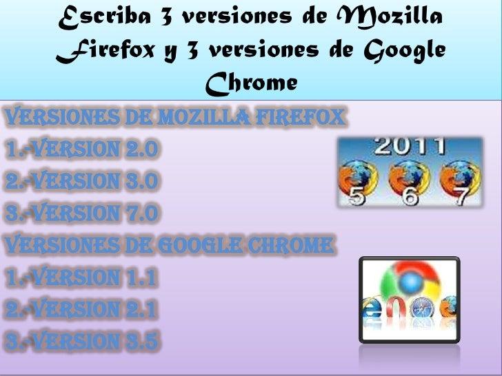 Escriba 3 versiones de Mozilla    Firefox y 3 versiones de Google                Chromeversiones de Mozilla Firefox1.-vers...