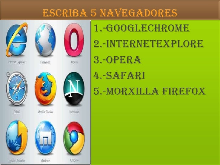 ESCRIBA 5 NAVEGADORES<br />1.-GOOGLECHROME<br />2.-INTERNETEXPLORe<br />3.-OPERA<br />4.-safari<br />5.-morxilla Firefox<b...