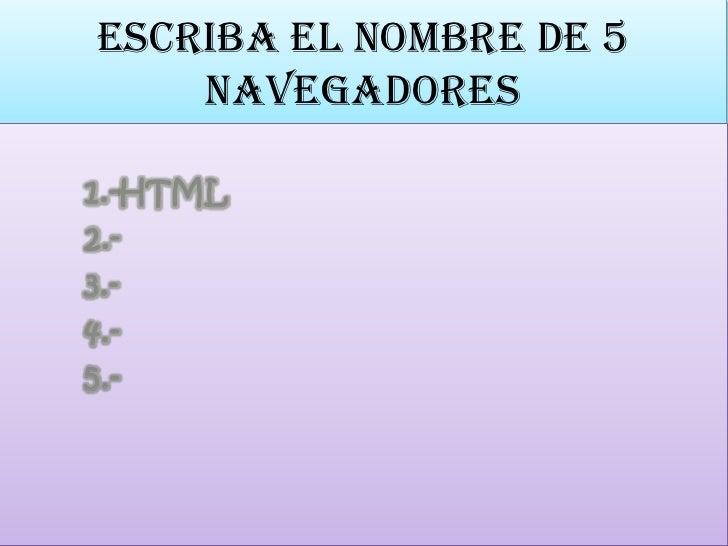 escriba el nombre de 5 navegadores<br />1.-HTML<br />        2.-<br />        3.-<br />        4.-<br />        5.-<br />
