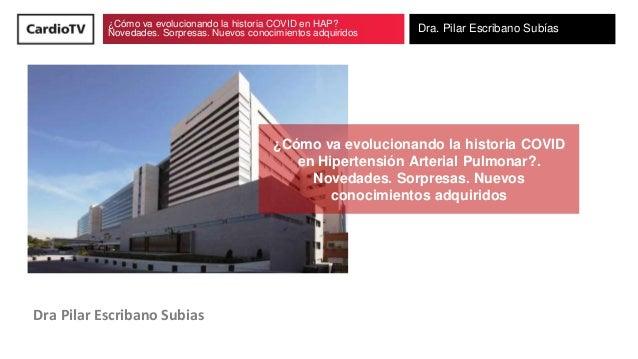¿Cómo va evolucionando la historia COVID en HAP? Novedades. Sorpresas. Nuevos conocimientos adquiridos Dra. Pilar Escriban...