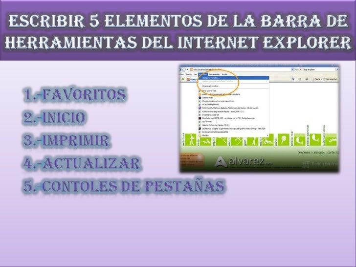 Escribir 5 elementos de la barra de herramientas del Internet Explorer<br />1.-favoritos<br />     2.-inicio<br />     3.-...