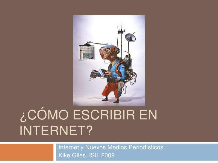 ¿CÓMO ESCRIBIR EN INTERNET?<br />Internet y Nuevos Medios Periodísticos<br />Kike Giles, ISIL 2009<br />