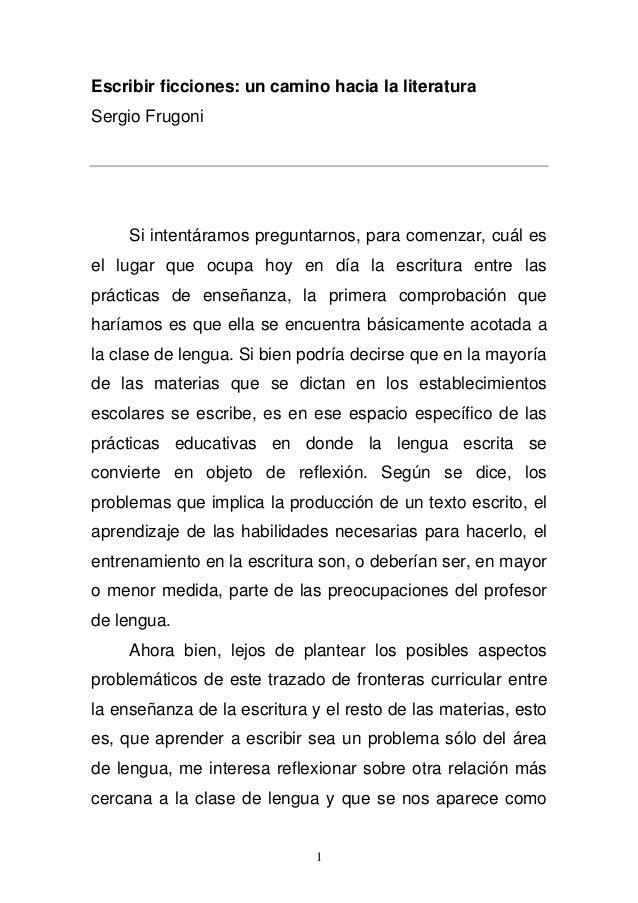 Escribir ficciones: un camino hacia la literatura  Sergio Frugoni  Si intentáramos preguntarnos, para comenzar, cuál es  e...