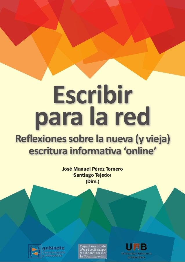 Escribir para la red José Manuel Pérez Tornero Santiago Tejedor (Dirs.) Relexiones sobre la nueva (y vieja) escritura info...