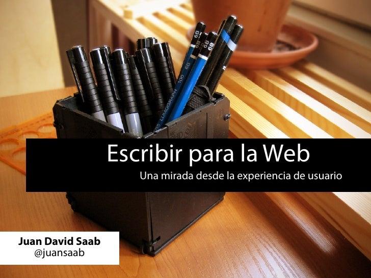 Escribir para la Web                      Una mirada desde la experiencia de usuario     Juan David Saab    @juansaab