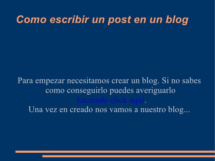 Como escribir un post en un blog Para empezar necesitamos crear un blog. Si no sabes como conseguirlo puedes averiguarlo  ...