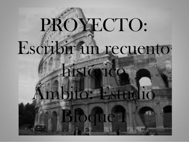 PROYECTO:Escribir un recuento      histórico Ámbito: Estudio      Bloque I