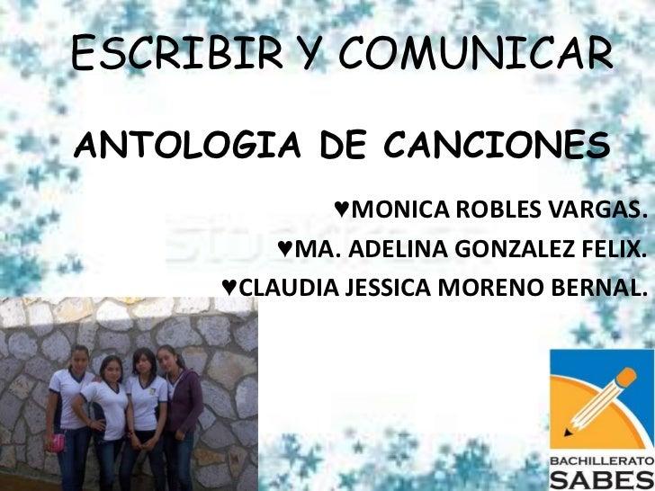 ESCRIBIR Y COMUNICARANTOLOGIA DE CANCIONES              ♥MONICA ROBLES VARGAS.          ♥MA. ADELINA GONZALEZ FELIX.      ...