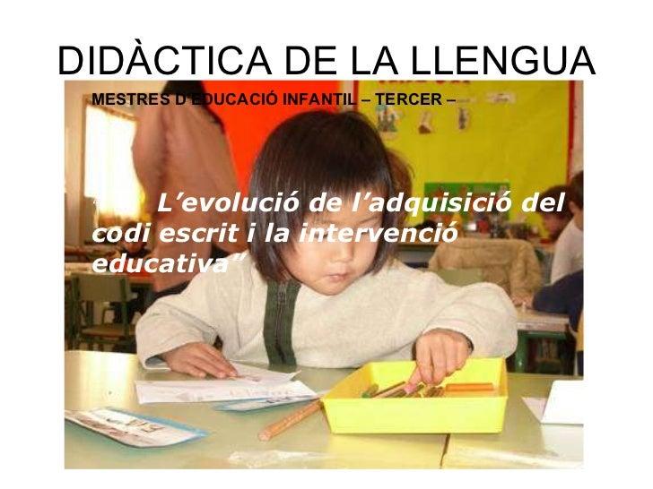 """DIDÀCTICA DE LA LLENGUA MESTRES D'EDUCACIÓ INFANTIL – TERCER – """" L'evolució de l'adquisició del codi escrit i la intervenc..."""