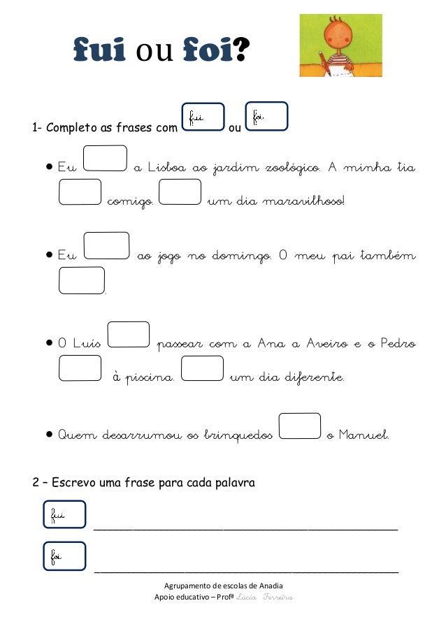 Agrupamento de escolas de Anadia  Apoio educativo – Profª Lúcia Ferreira  fui ou foi?  1- Completo as frases com ou   Eu ...